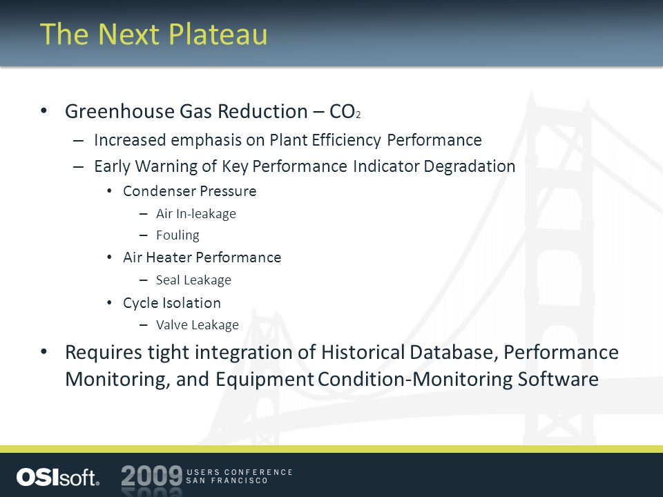 The Next Plateau Greenhouse Gas Reduction – CO 2 – Increased emphasis on Plant Efficiency Performance – Early Warning of Key Performance Indicator Degradation Condenser Pressure – Air In-leakage – Fouling Air Heater Performance – Seal Leakage Cycle Isolation – Valve Leakage Requires tight integration of Historical Database, Performance Monitoring, and Equipment Condition-Monitoring Software