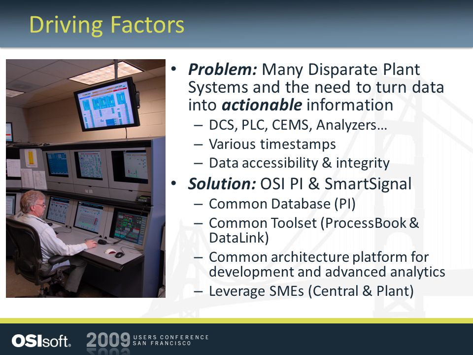 Driving Factors Problem: Many Disparate Plant Systems and the need to turn data into actionable information – DCS, PLC, CEMS, Analyzers… – Various timestamps – Data accessibility & integrity Solution: OSI PI & SmartSignal – Common Database (PI) – Common Toolset (ProcessBook & DataLink) – Common architecture platform for development and advanced analytics – Leverage SMEs (Central & Plant)