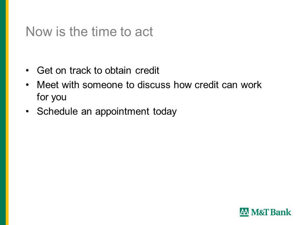 Now is the time to act Get on track to obtain credit Meet with someone to discuss how credit can work for you Schedule an appointment today