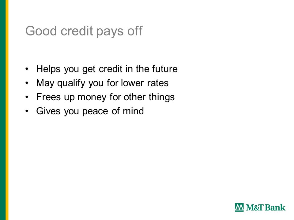 Good credit pays off Helps you get credit in the future May qualify you for lower rates Frees up money for other things Gives you peace of mind