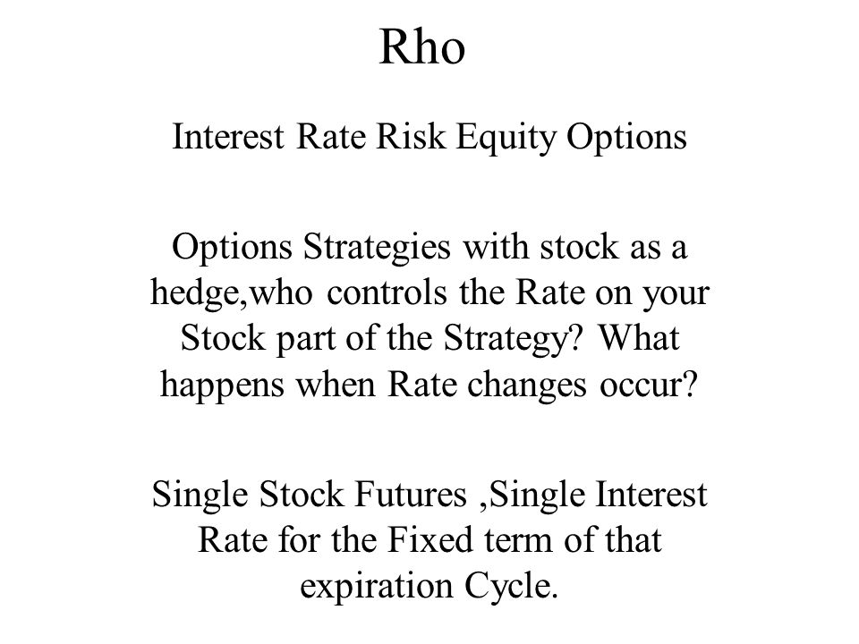 Rho Interest Rate Risk Equity Options Options Strategies with stock as a hedge,who controls the Rate on your Stock part of the Strategy.