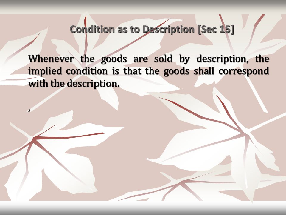 Condition as to Description [Sec 15] Condition as to Description [Sec 15] Whenever the goods are sold by description, the implied condition is that th