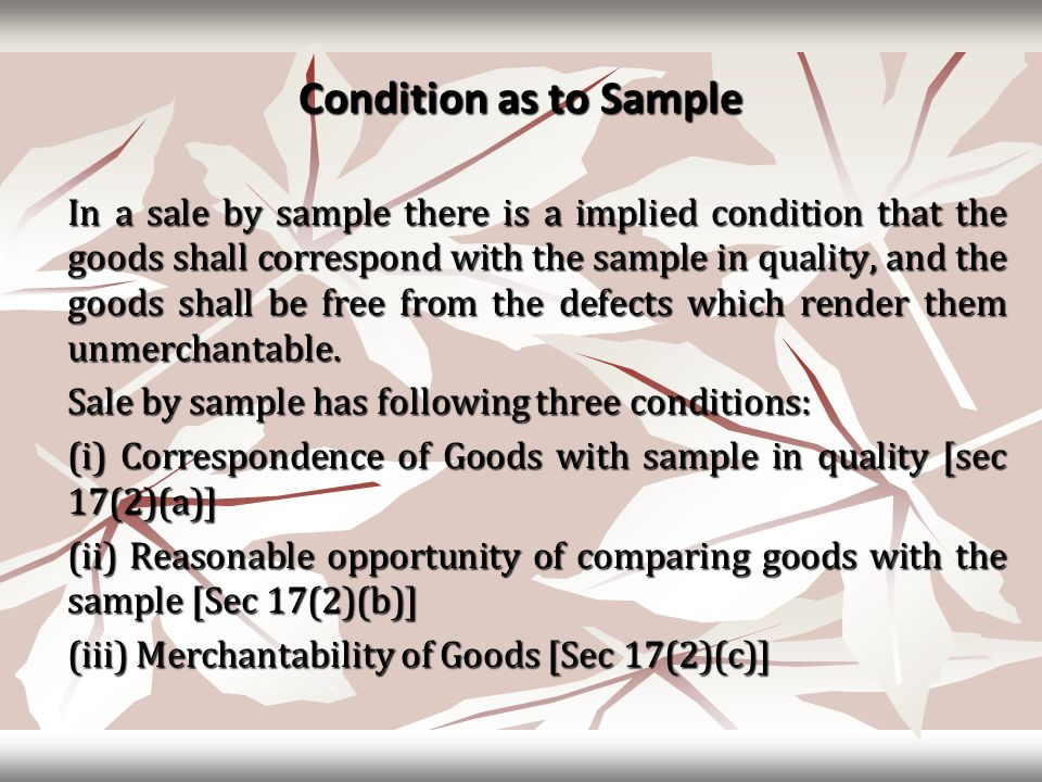 Condition as to Sample In a sale by sample there is a implied condition that the goods shall correspond with the sample in quality, and the goods shal