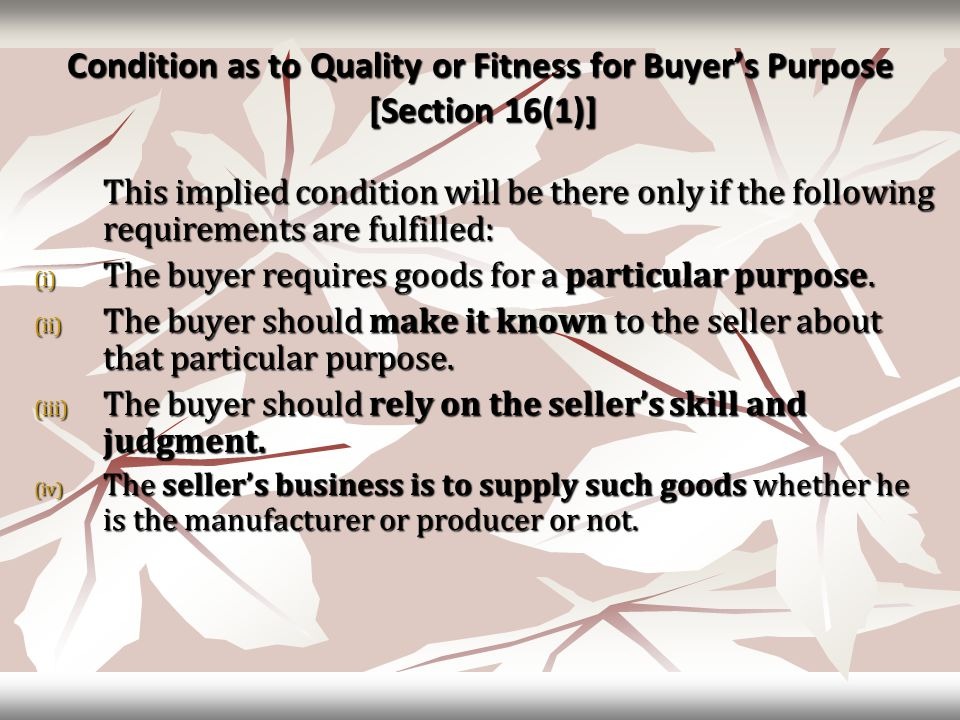 Condition as to Quality or Fitness for Buyer's Purpose [Section 16(1)] This implied condition will be there only if the following requirements are fulfilled: (i) The buyer requires goods for a particular purpose.