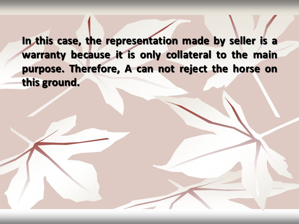 In this case, the representation made by seller is a warranty because it is only collateral to the main purpose. Therefore, A can not reject the horse