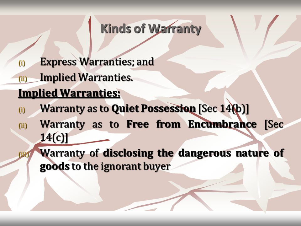 Kinds of Warranty (i) Express Warranties; and (ii) Implied Warranties. Implied Warranties: (i) Warranty as to Quiet Possession [Sec 14(b)] (ii) Warran