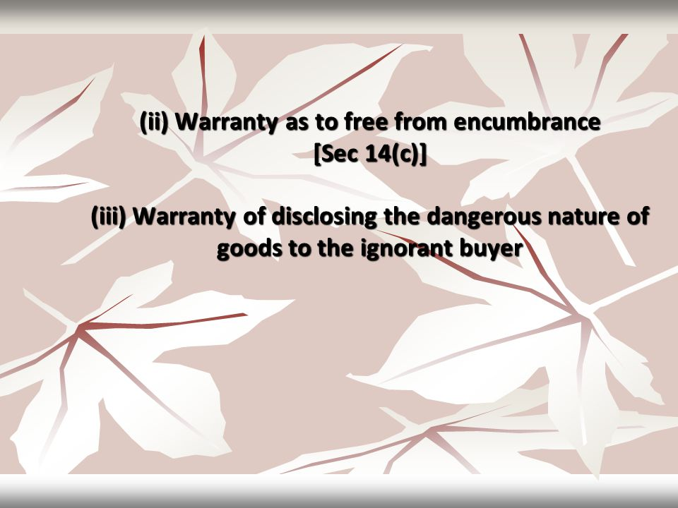 (ii) Warranty as to free from encumbrance [Sec 14(c)] (iii) Warranty of disclosing the dangerous nature of goods to the ignorant buyer