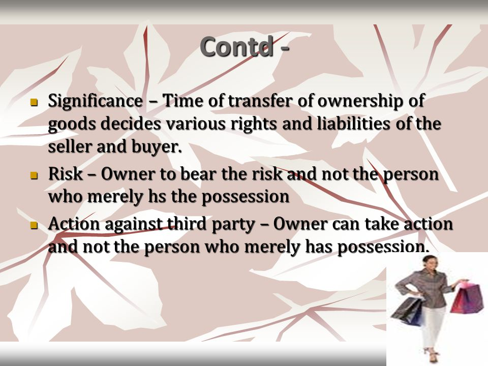 Contd - Significance – Time of transfer of ownership of goods decides various rights and liabilities of the seller and buyer. Significance – Time of t