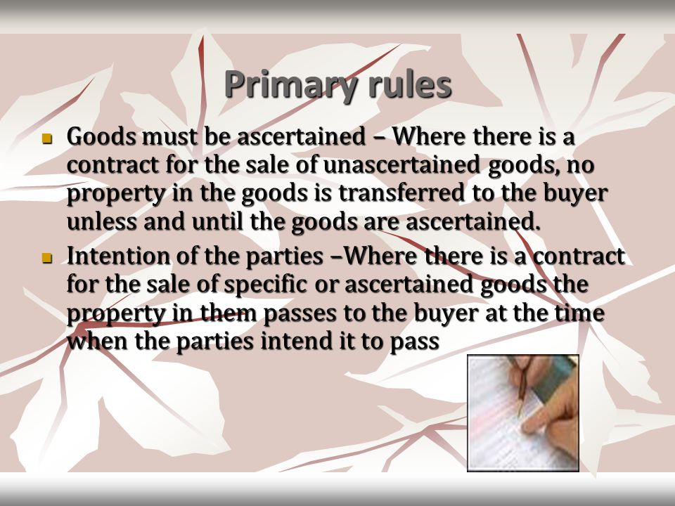 Primary rules Goods must be ascertained – Where there is a contract for the sale of unascertained goods, no property in the goods is transferred to the buyer unless and until the goods are ascertained.