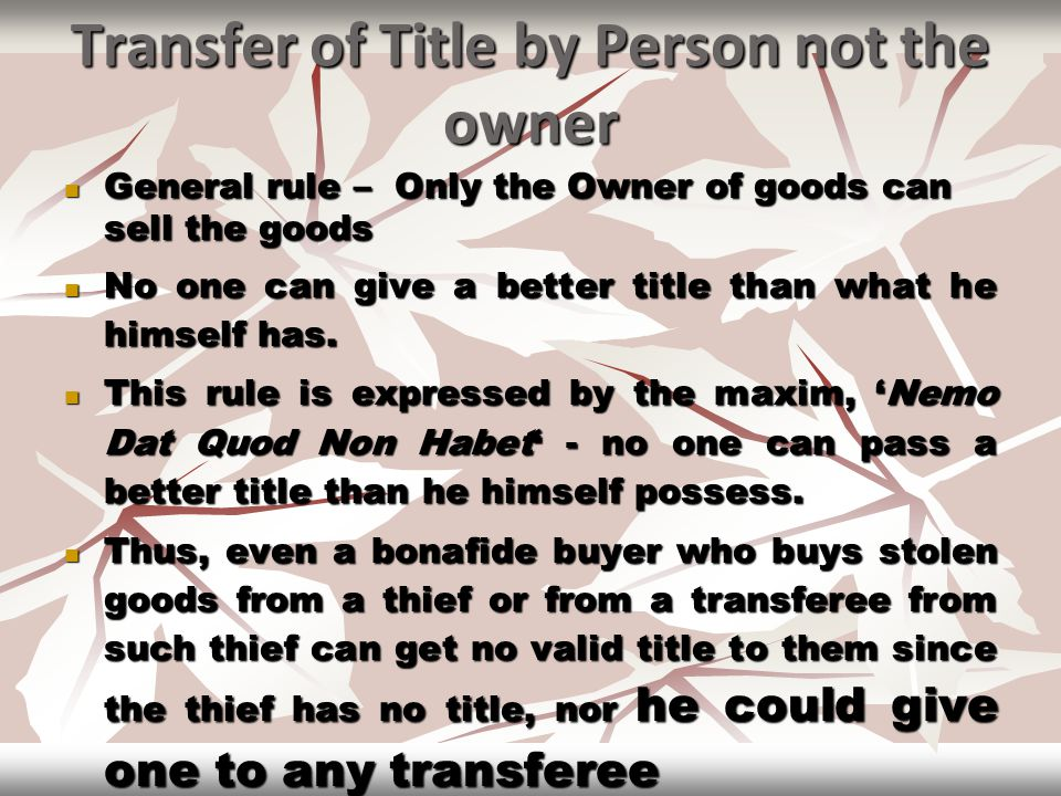 Transfer of Title by Person not the owner General rule – Only the Owner of goods can sell the goods General rule – Only the Owner of goods can sell th