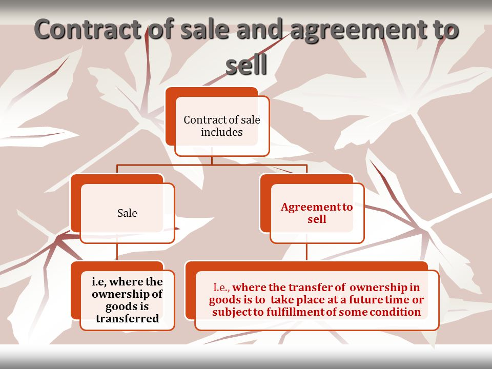 Contract of sale and agreement to sell Contract of sale includes Sale i.e, where the ownership of goods is transferred Agreement to sell I.e., where the transfer of ownership in goods is to take place at a future time or subject to fulfillment of some condition
