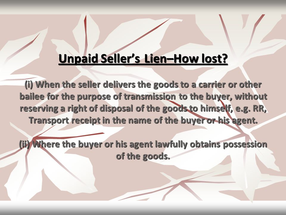 Unpaid Seller'sLien–Howlost? (i) When the seller delivers the goods to a carrier or other bailee for the purpose of transmission to the buyer, without