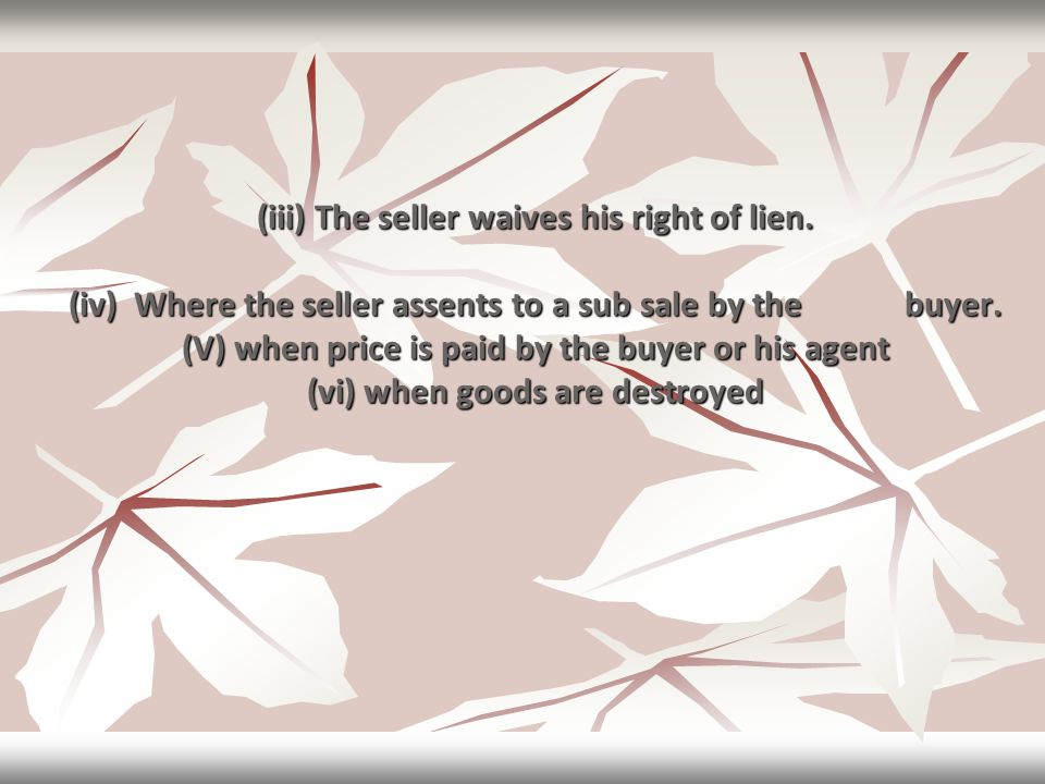 (iii) The seller waives his right of lien. (iv) Where the seller assents to a sub sale by thebuyer. (V) when price is paid by the buyer or his agent (