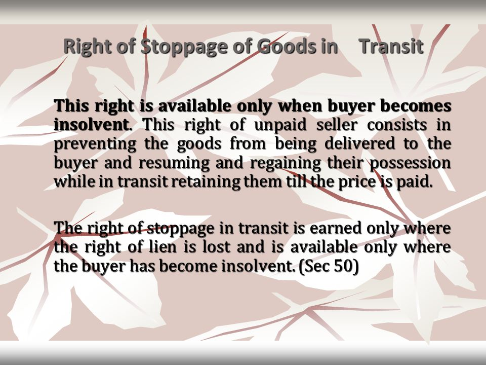 Right of Stoppage of Goods in Transit This right is available only when buyer becomes insolvent. This right of unpaid seller consists in preventing th