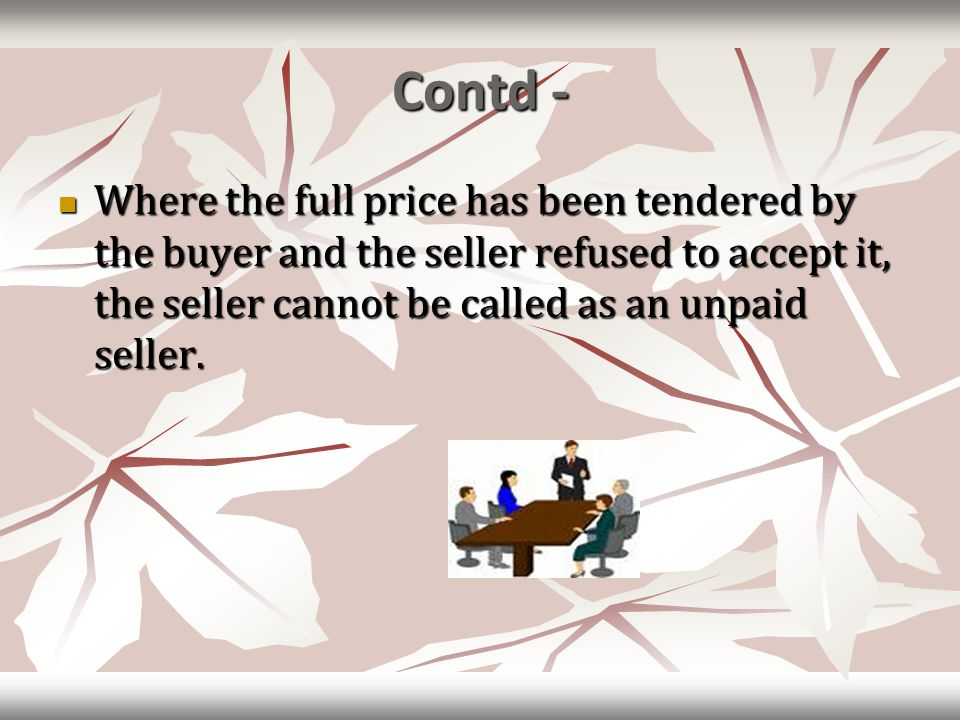 Contd - Where the full price has been tendered by the buyer and the seller refused to accept it, the seller cannot be called as an unpaid seller. Wher