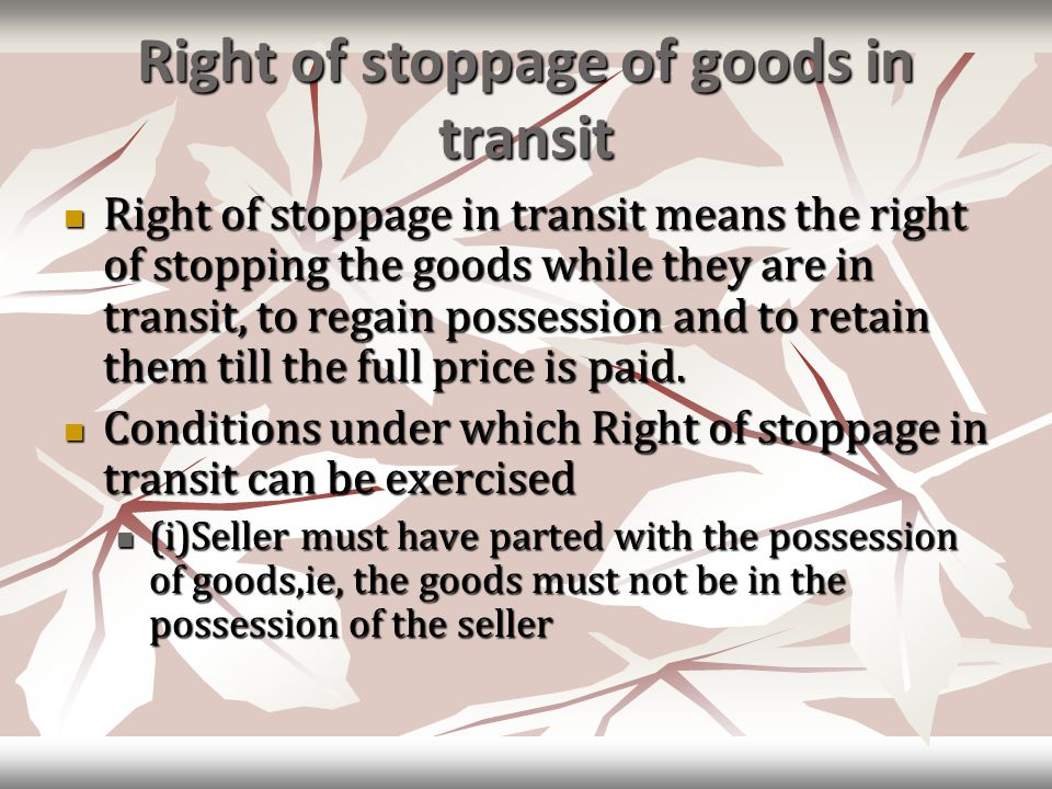 Right of stoppage of goods in transit Right of stoppage in transit means the right of stopping the goods while they are in transit, to regain possession and to retain them till the full price is paid.