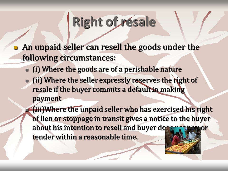 Right of resale An unpaid seller can resell the goods under the following circumstances: An unpaid seller can resell the goods under the following circumstances: (i) Where the goods are of a perishable nature (i) Where the goods are of a perishable nature (ii) Where the seller expressly reserves the right of resale if the buyer commits a default in making payment (ii) Where the seller expressly reserves the right of resale if the buyer commits a default in making payment (iii)Where the unpaid seller who has exercised his right of lien or stoppage in transit gives a notice to the buyer about his intention to resell and buyer does not pay or tender within a reasonable time.