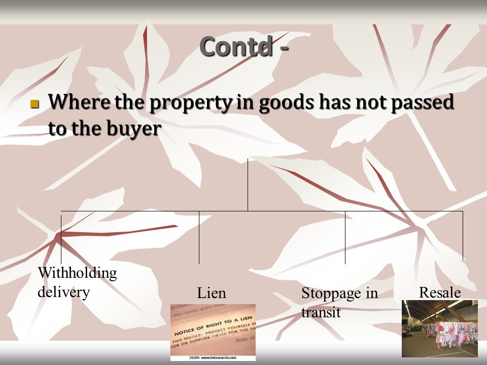 Contd - Where the property in goods has not passed to the buyer Where the property in goods has not passed to the buyer Withholding delivery LienStopp