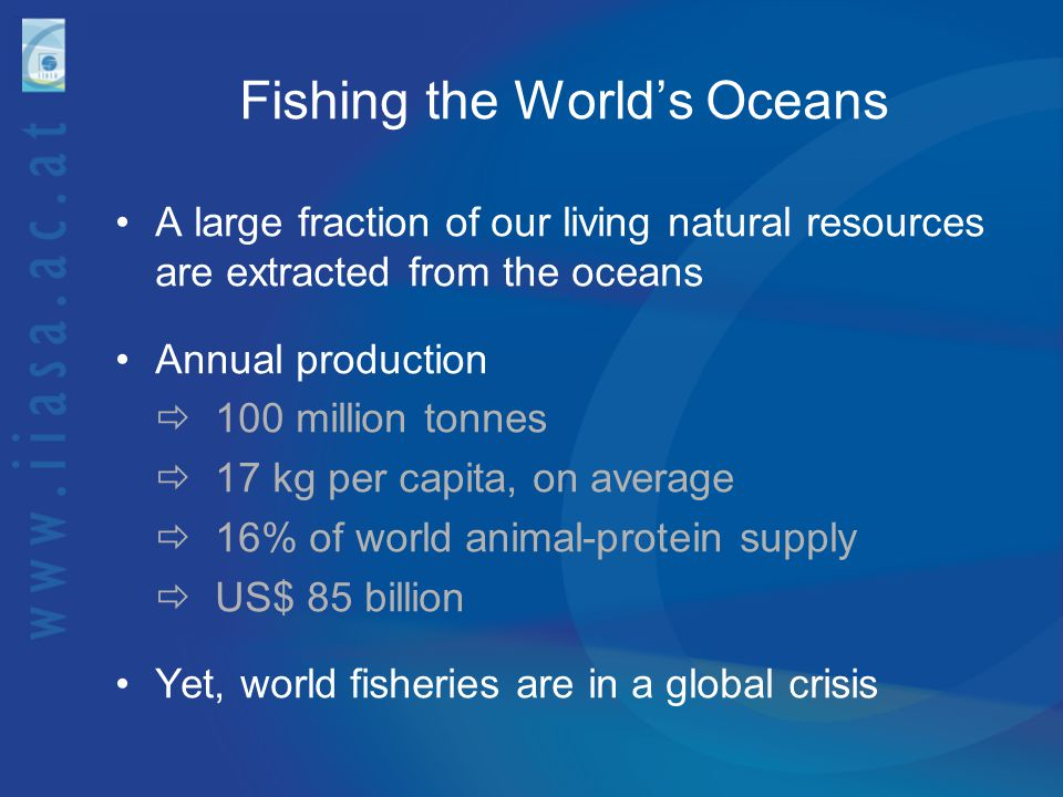 Fishing the World's Oceans A large fraction of our living natural resources are extracted from the oceans Annual production  100 million tonnes  17