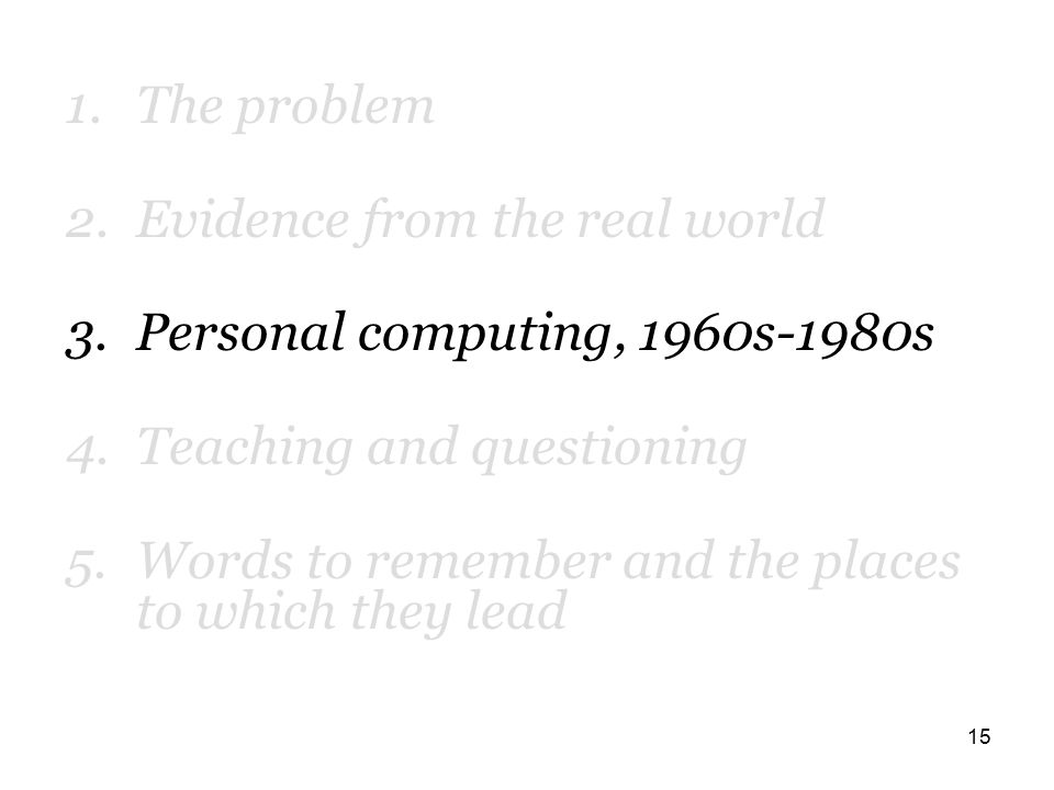 15 1.The problem 2.Evidence from the real world 3.Personal computing, 1960s-1980s 4.Teaching and questioning 5.Words to remember and the places to which they lead