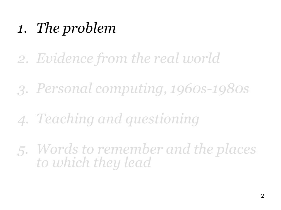 2 1.The problem 2.Evidence from the real world 3.Personal computing, 1960s-1980s 4.Teaching and questioning 5.Words to remember and the places to which they lead