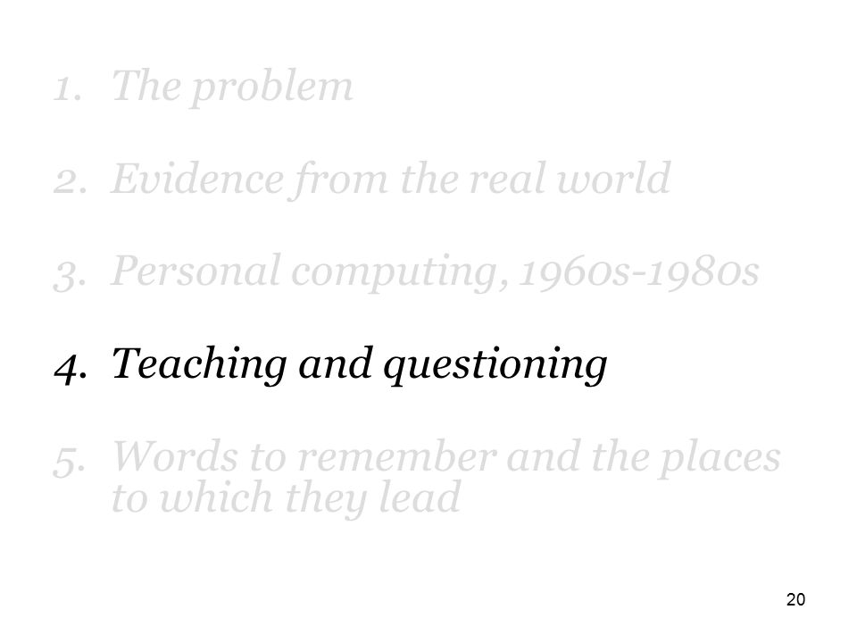 20 1.The problem 2.Evidence from the real world 3.Personal computing, 1960s-1980s 4.Teaching and questioning 5.Words to remember and the places to which they lead