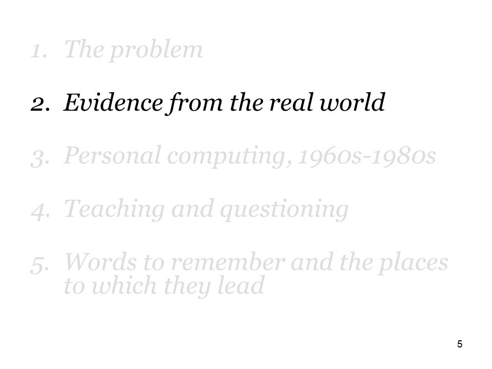 5 1.The problem 2.Evidence from the real world 3.Personal computing, 1960s-1980s 4.Teaching and questioning 5.Words to remember and the places to which they lead