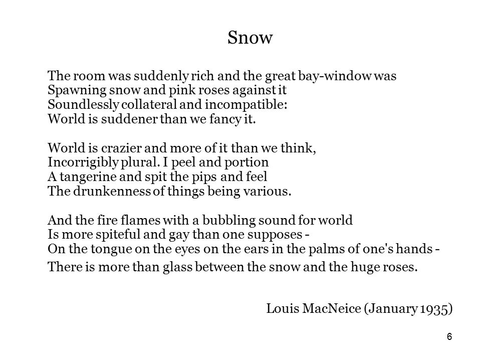 6 Snow The room was suddenly rich and the great bay-window was Spawning snow and pink roses against it Soundlessly collateral and incompatible: World is suddener than we fancy it.