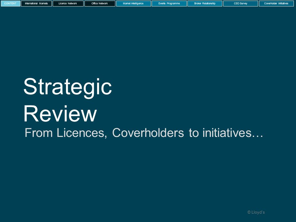 © Lloyd's Strategic Review From Licences, Coverholders to initiatives… International MarketsLicence NetworkMarket IntelligenceEvents ProgrammeBroker RelationshipCEO SurveyCoverholder InitiativesCONTENTOffice Network