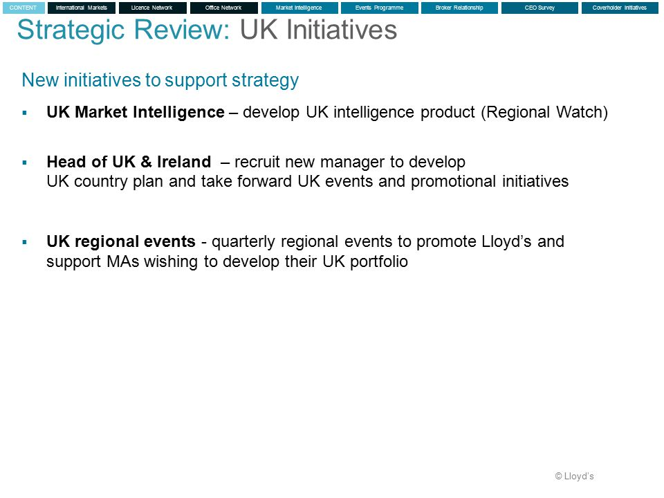 © Lloyd's New initiatives to support strategy  UK Market Intelligence – develop UK intelligence product (Regional Watch)  Head of UK & Ireland – recruit new manager to develop UK country plan and take forward UK events and promotional initiatives  UK regional events - quarterly regional events to promote Lloyd's and support MAs wishing to develop their UK portfolio Strategic Review: UK Initiatives International MarketsLicence NetworkMarket IntelligenceEvents ProgrammeBroker RelationshipCEO SurveyCoverholder InitiativesCONTENTOffice Network