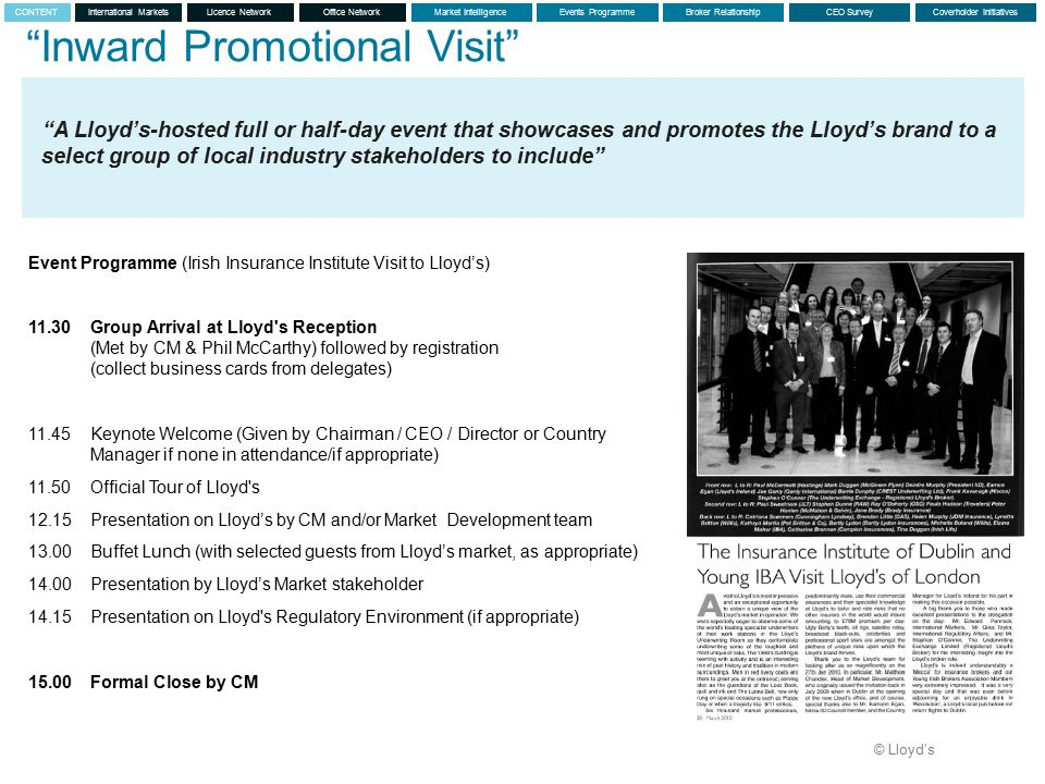 © Lloyd's Inward Promotional Visit A Lloyd's-hosted full or half-day event that showcases and promotes the Lloyd's brand to a select group of local industry stakeholders to include Event Programme (Irish Insurance Institute Visit to Lloyd's) 11.30Group Arrival at Lloyd s Reception (Met by CM & Phil McCarthy) followed by registration (collect business cards from delegates) 11.45 Keynote Welcome (Given by Chairman / CEO / Director or Country Manager if none in attendance/if appropriate) 11.50 Official Tour of Lloyd s 12.15 Presentation on Lloyd's by CM and/or Market Development team 13.00 Buffet Lunch (with selected guests from Lloyd's market, as appropriate) 14.00 Presentation by Lloyd's Market stakeholder 14.15 Presentation on Lloyd s Regulatory Environment (if appropriate) 15.00Formal Close by CM International MarketsLicence NetworkMarket IntelligenceEvents ProgrammeBroker RelationshipCEO SurveyCoverholder InitiativesCONTENTOffice Network