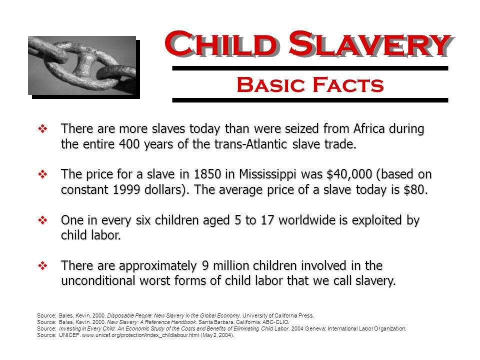 Child Slavery Basic Facts  There are more slaves today than were seized from Africa during the entire 400 years of the trans-Atlantic slave trade.