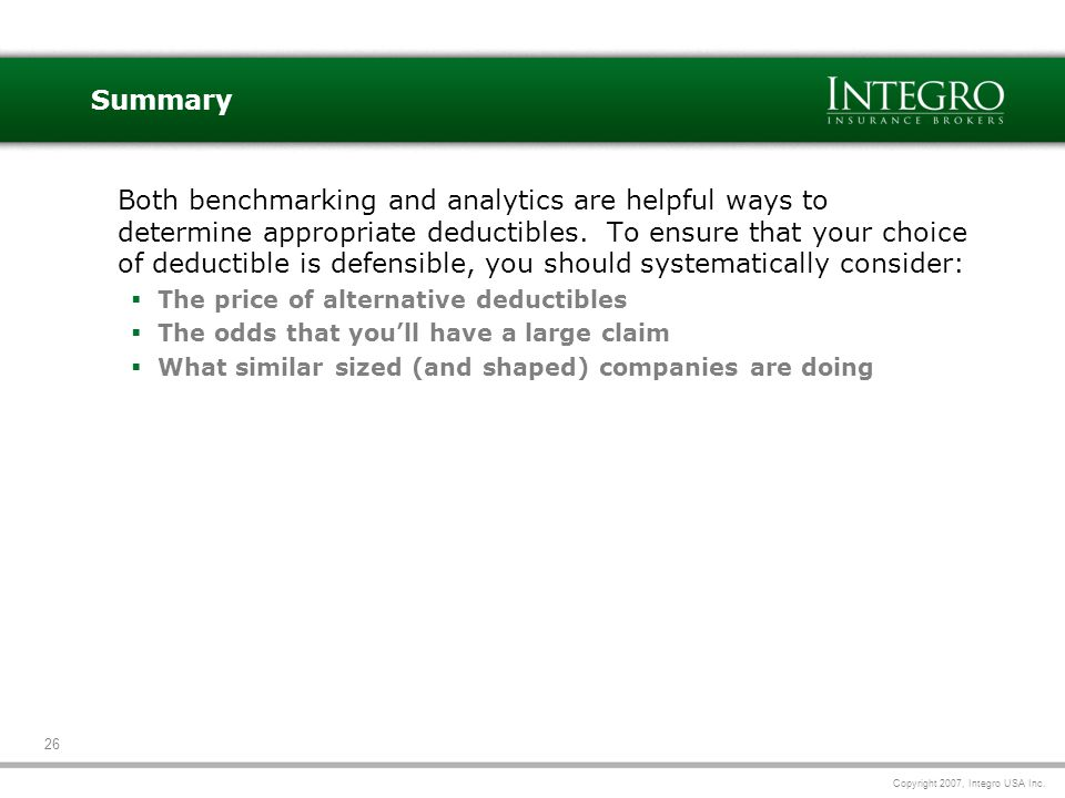 Copyright 2007, Integro USA Inc. 26 Summary Both benchmarking and analytics are helpful ways to determine appropriate deductibles. To ensure that your