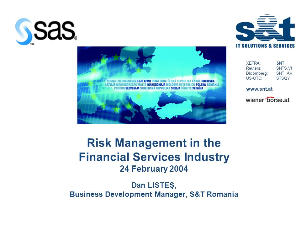 XETRA: SNT Reuters: SNTS.VI Bloomberg: SNT AV US-OTC: STSQY www.snt.at Risk Management in the Financial Services Industry 24 February 2004 Dan LISTEŞ, Business Development Manager, S&T Romania