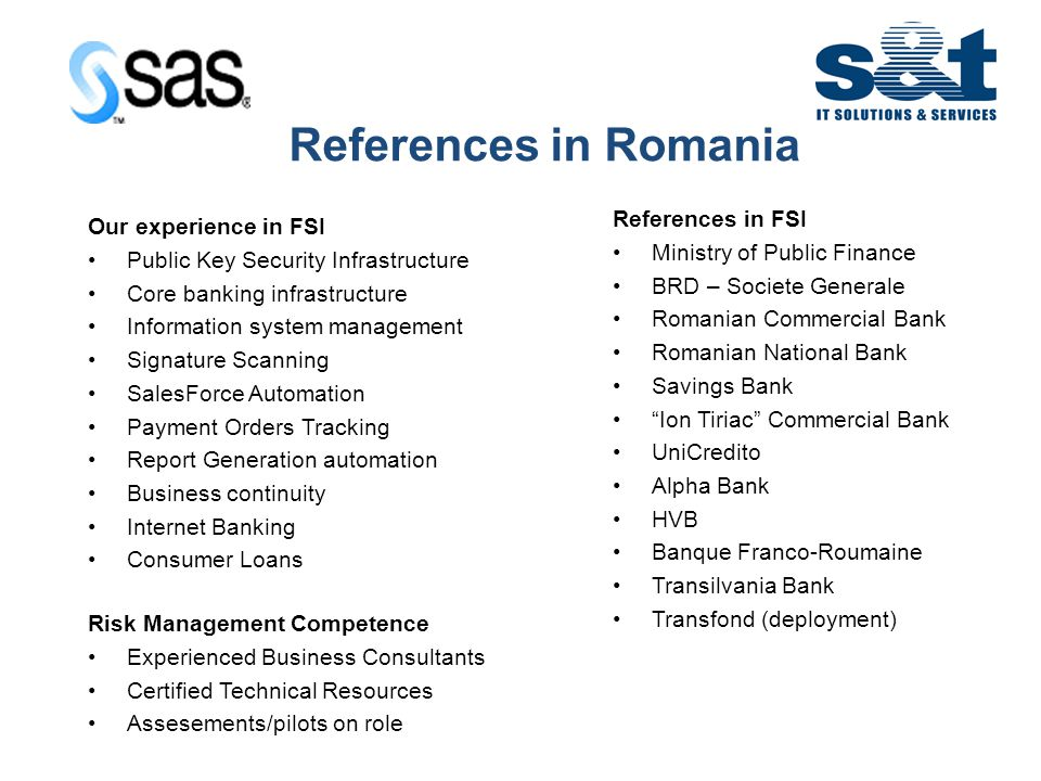 IT in Emerging Europe References in FSI Ministry of Public Finance BRD – Societe Generale Romanian Commercial Bank Romanian National Bank Savings Bank Ion Tiriac Commercial Bank UniCredito Alpha Bank HVB Banque Franco-Roumaine Transilvania Bank Transfond (deployment) Our experience in FSI Public Key Security Infrastructure Core banking infrastructure Information system management Signature Scanning SalesForce Automation Payment Orders Tracking Report Generation automation Business continuity Internet Banking Consumer Loans Risk Management Competence Experienced Business Consultants Certified Technical Resources Assesements/pilots on role References in Romania