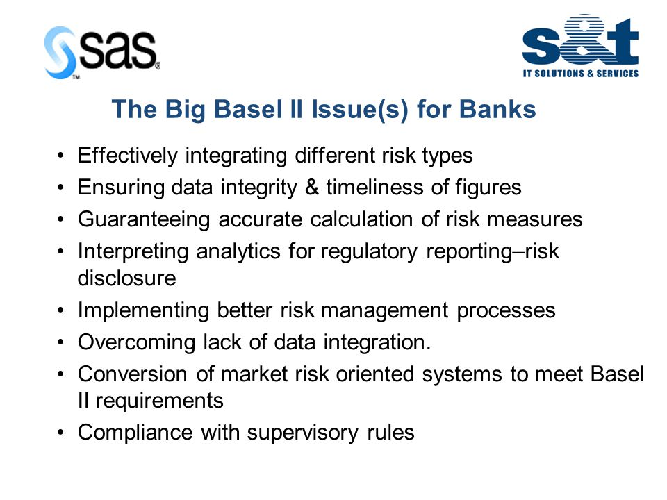 IT in Emerging Europe The Big Basel II Issue(s) for Banks Effectively integrating different risk types Ensuring data integrity & timeliness of figures Guaranteeing accurate calculation of risk measures Interpreting analytics for regulatory reporting–risk disclosure Implementing better risk management processes Overcoming lack of data integration.