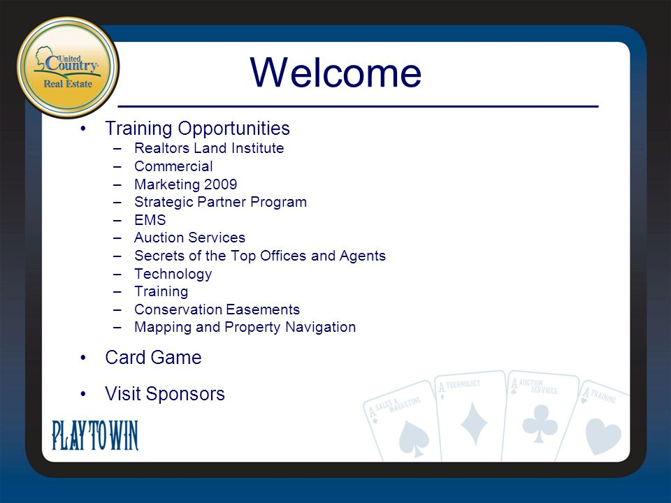 Welcome Training Opportunities –Realtors Land Institute –Commercial –Marketing 2009 –Strategic Partner Program –EMS –Auction Services –Secrets of the Top Offices and Agents –Technology –Training –Conservation Easements –Mapping and Property Navigation Card Game Visit Sponsors