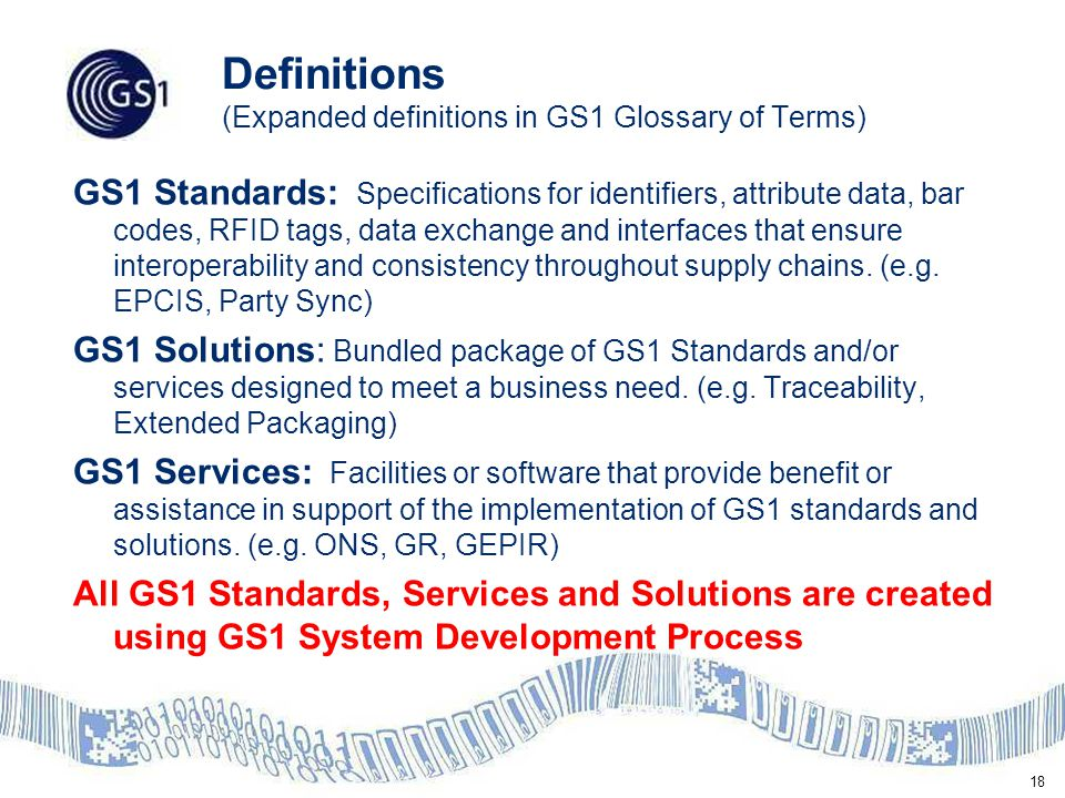 18 Definitions (Expanded definitions in GS1 Glossary of Terms) GS1 Standards: Specifications for identifiers, attribute data, bar codes, RFID tags, data exchange and interfaces that ensure interoperability and consistency throughout supply chains.