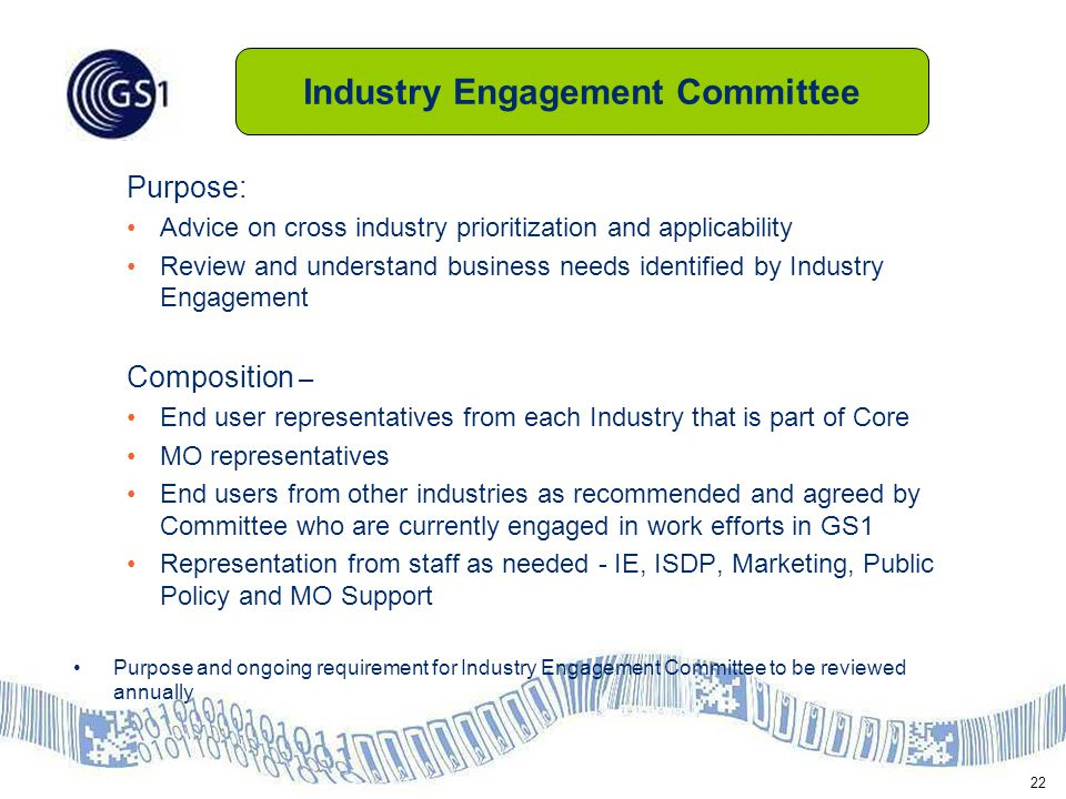 22 Purpose: Advice on cross industry prioritization and applicability Review and understand business needs identified by Industry Engagement Composition – End user representatives from each Industry that is part of Core MO representatives End users from other industries as recommended and agreed by Committee who are currently engaged in work efforts in GS1 Representation from staff as needed - IE, ISDP, Marketing, Public Policy and MO Support Purpose and ongoing requirement for Industry Engagement Committee to be reviewed annually Industry Engagement Committee