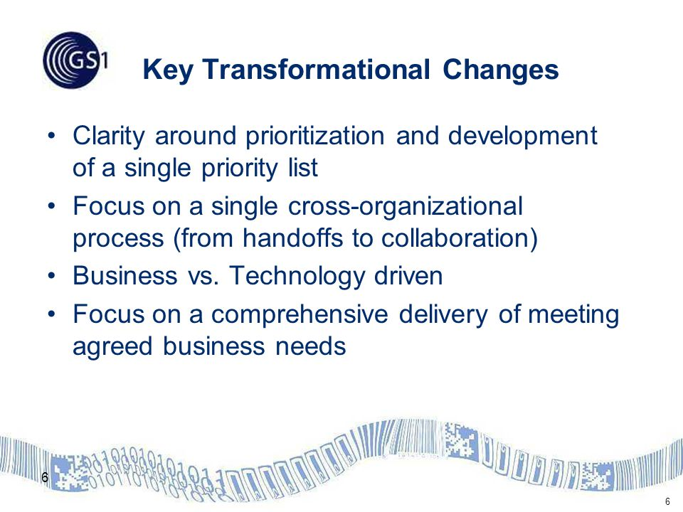 6 Key Transformational Changes Clarity around prioritization and development of a single priority list Focus on a single cross-organizational process (from handoffs to collaboration) Business vs.