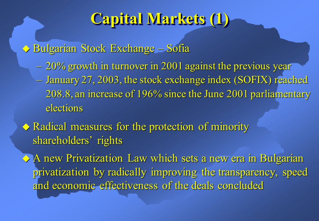  Bulgarian Stock Exchange – Sofia –20% growth in turnover in 2001 against the previous year –January 27, 2003, the stock exchange index (SOFIX) reached 208.8, an increase of 196% since the June 2001 parliamentary elections  Radical measures for the protection of minority shareholders' rights  A new Privatization Law which sets a new era in Bulgarian privatization by radically improving the transparency, speed and economic effectiveness of the deals concluded Capital Markets (1)