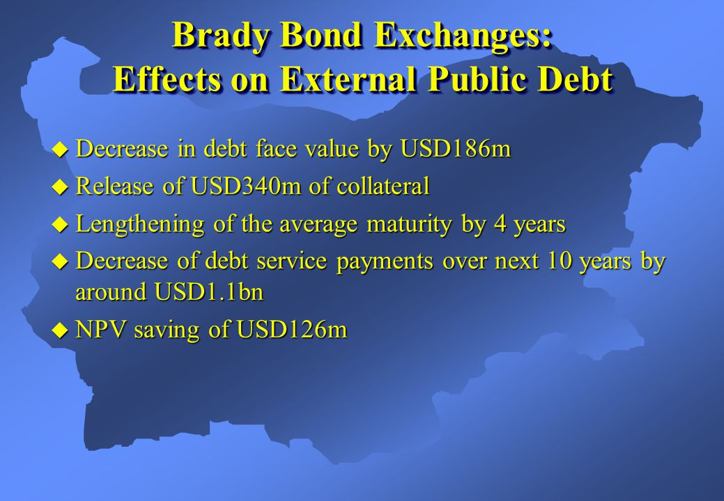 Brady Bond Exchanges: Effects on External Public Debt  Decrease in debt face value by USD186m  Release of USD340m of collateral  Lengthening of the average maturity by 4 years  Decrease of debt service payments over next 10 years by around USD1.1bn  NPV saving of USD126m