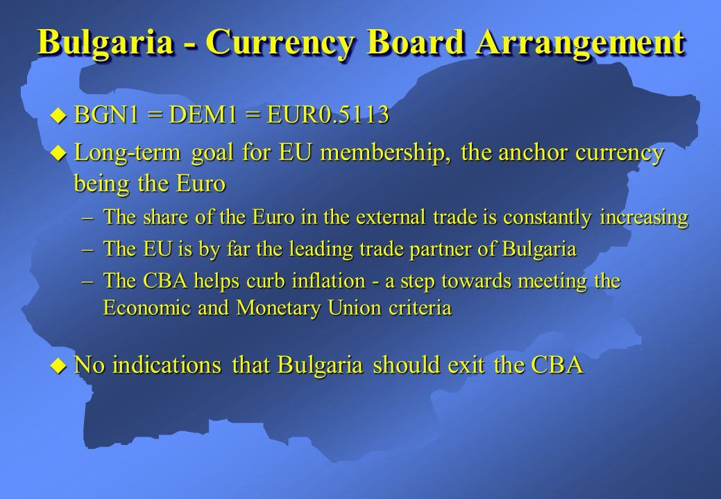 Bulgaria - Currency Board Arrangement  BGN1 = DEM1 = EUR0.5113  Long-term goal for EU membership, the anchor currency being the Euro –The share of the Euro in the external trade is constantly increasing –The EU is by far the leading trade partner of Bulgaria –The CBA helps curb inflation - a step towards meeting the Economic and Monetary Union criteria  No indications that Bulgaria should exit the CBA
