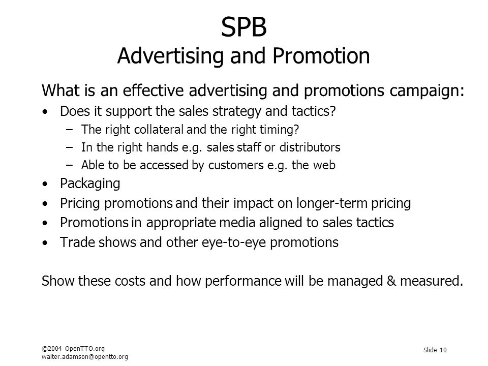 ©2004 OpenTTO.org walter.adamson@opentto.org Slide 10 SPB Advertising and Promotion What is an effective advertising and promotions campaign: Does it support the sales strategy and tactics.