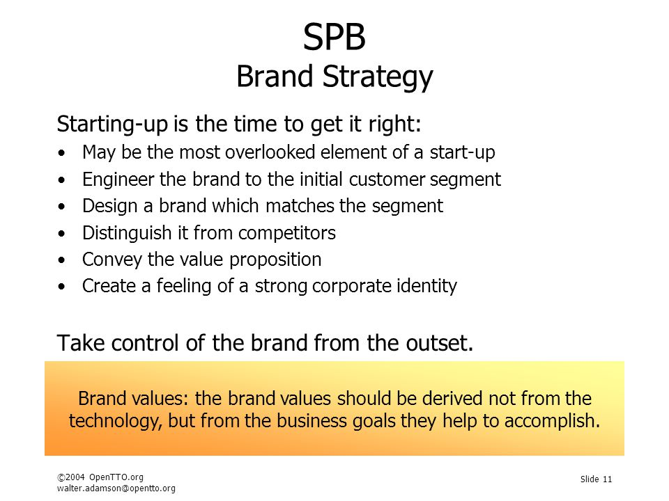 ©2004 OpenTTO.org walter.adamson@opentto.org Slide 11 SPB Brand Strategy Starting-up is the time to get it right: May be the most overlooked element of a start-up Engineer the brand to the initial customer segment Design a brand which matches the segment Distinguish it from competitors Convey the value proposition Create a feeling of a strong corporate identity Take control of the brand from the outset.