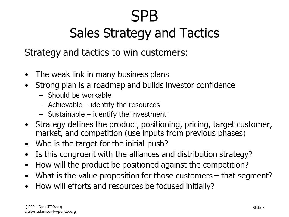 ©2004 OpenTTO.org walter.adamson@opentto.org Slide 8 SPB Sales Strategy and Tactics Strategy and tactics to win customers: The weak link in many business plans Strong plan is a roadmap and builds investor confidence –Should be workable –Achievable – identify the resources –Sustainable – identify the investment Strategy defines the product, positioning, pricing, target customer, market, and competition (use inputs from previous phases) Who is the target for the initial push.