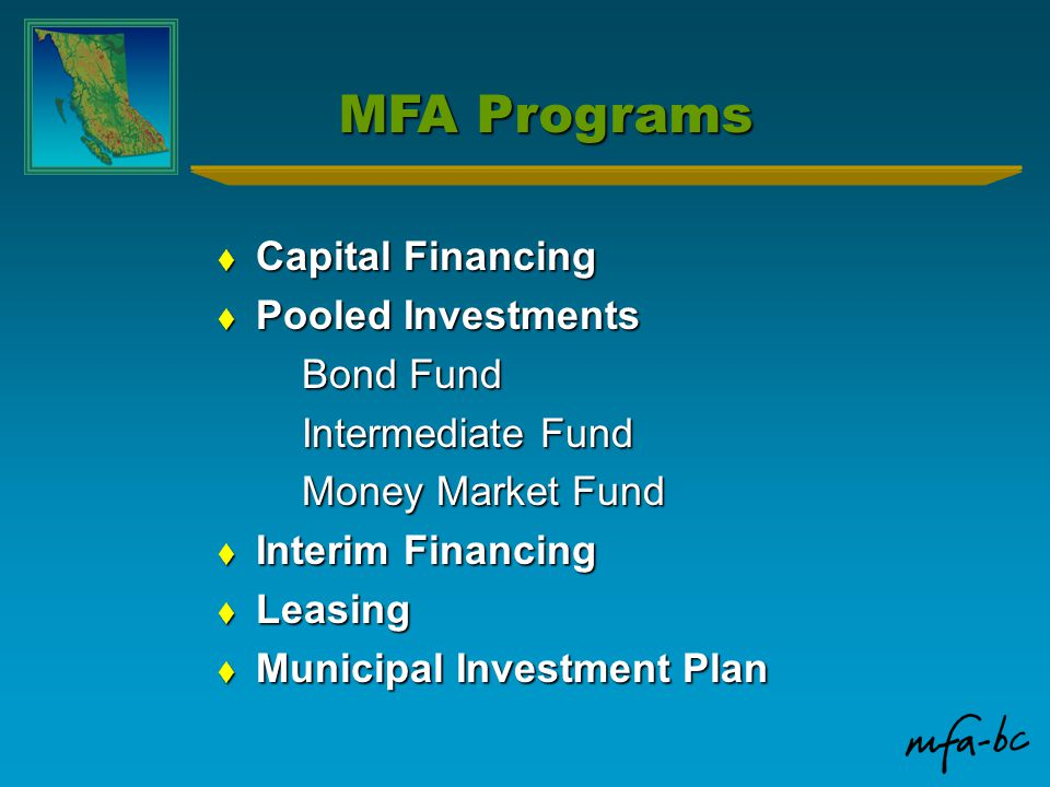 MFA Programs  Capital Financing  Pooled Investments Bond Fund Intermediate Fund Money Market Fund  Interim Financing  Leasing  Municipal Investme