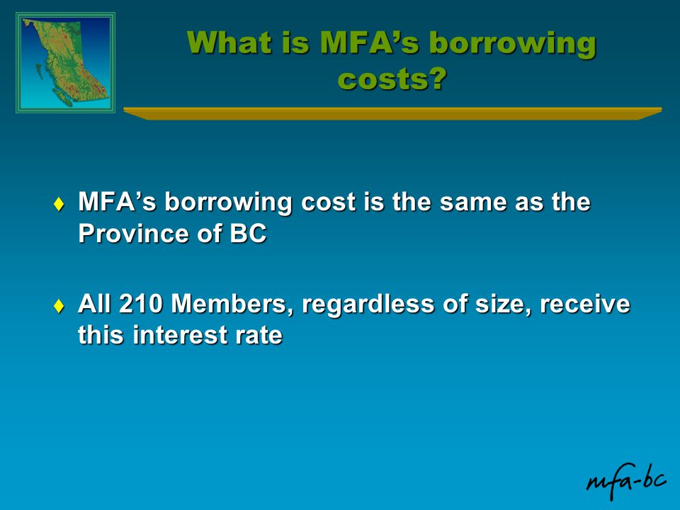 What is MFA's borrowing costs?  MFA's borrowing cost is the same as the Province of BC  All 210 Members, regardless of size, receive this interest r