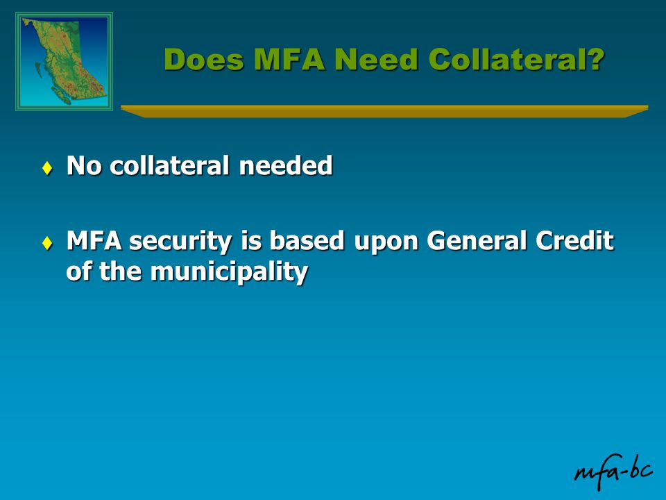 Does MFA Need Collateral?  No collateral needed  MFA security is based upon General Credit of the municipality
