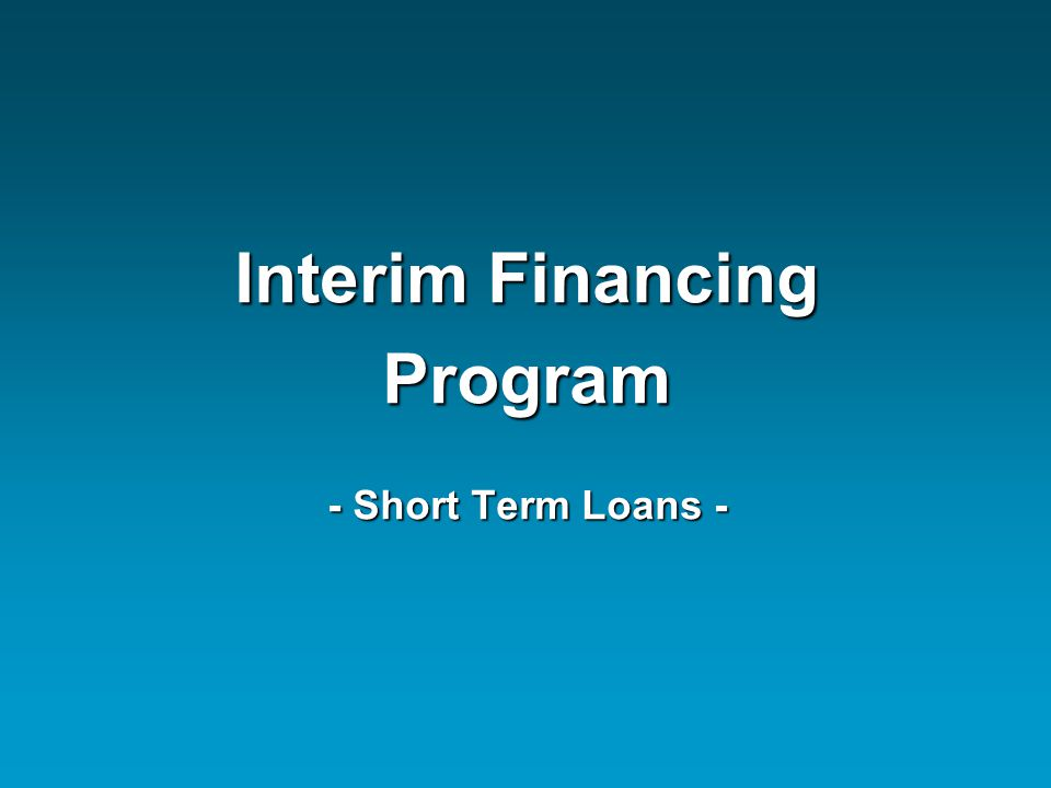 Interim Financing Program - Short Term Loans -